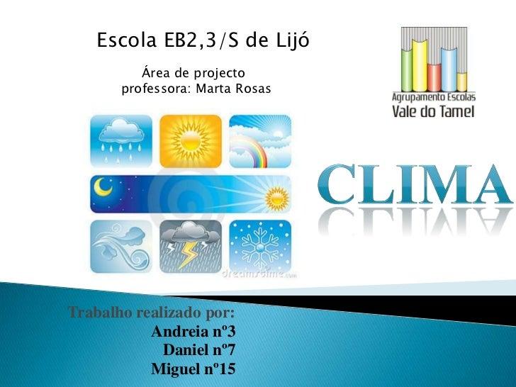 Escola EB2,3/S de Lijó <br />      Área de projecto <br />professora: Marta Rosas <br />Clima <br />Trabalho realizado por...