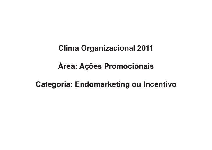 Clima Organizacional 2011     Área: Ações PromocionaisCategoria: Endomarketing ou Incentivo
