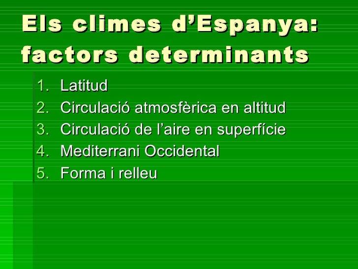 Els climes d'Espanya: factors determinants <ul><li>Latitud </li></ul><ul><li>Circulació atmosfèrica en altitud </li></ul><...