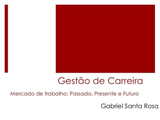 Gestão de Carreira Mercado de trabalho: Passado, Presente e Futuro  Gabriel Santa Rosa