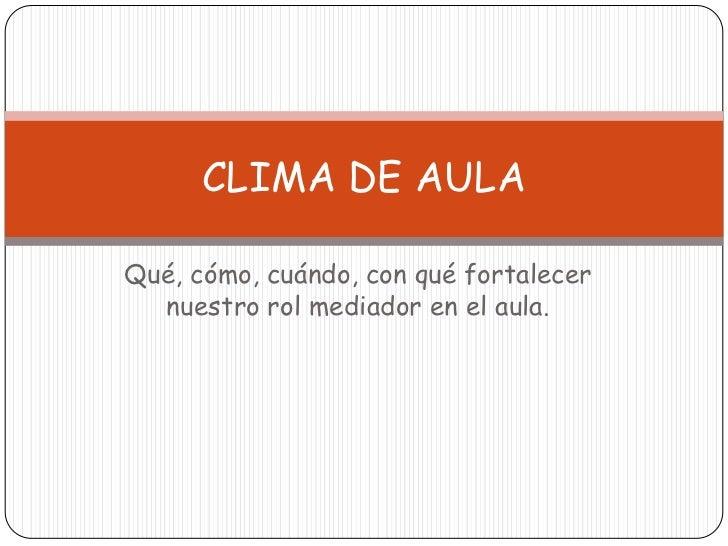 CLIMA DE AULAQué, cómo, cuándo, con qué fortalecer  nuestro rol mediador en el aula.