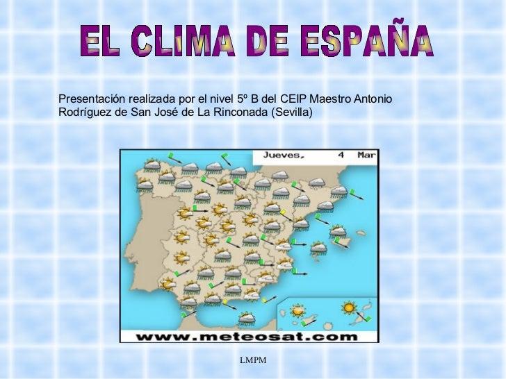 Presentación realizada por el nivel 5º B del CEIP Maestro Antonio Rodríguez de San José de La Rinconada (Sevilla) EL CLIMA...