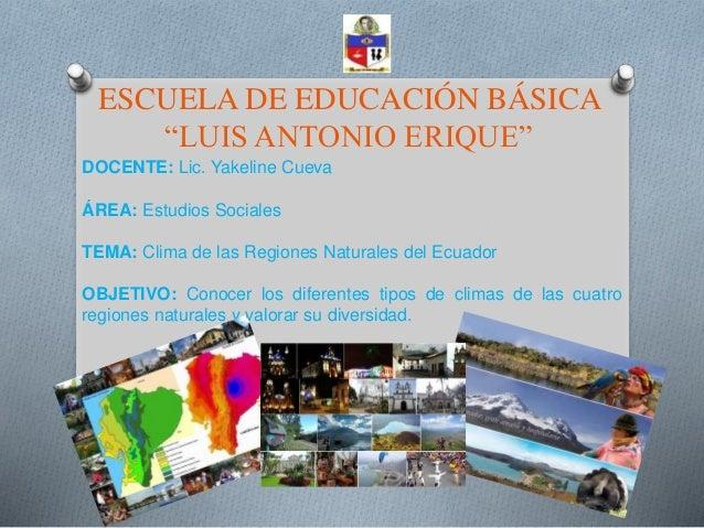 """ESCUELA DE EDUCACIÓN BÁSICA """"LUIS ANTONIO ERIQUE"""" DOCENTE: Lic. Yakeline Cueva ÁREA: Estudios Sociales TEMA: Clima de las ..."""