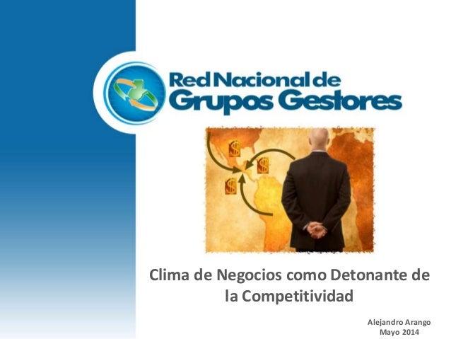 Clima de Negocios como Detonante de la Competitividad Alejandro Arango Mayo 2014