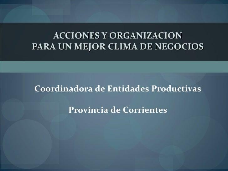 ACCIONES Y ORGANIZACION PARA UN MEJOR CLIMA DE NEGOCIOS   Coordinadora de Entidades Productivas Provincia de Corrientes