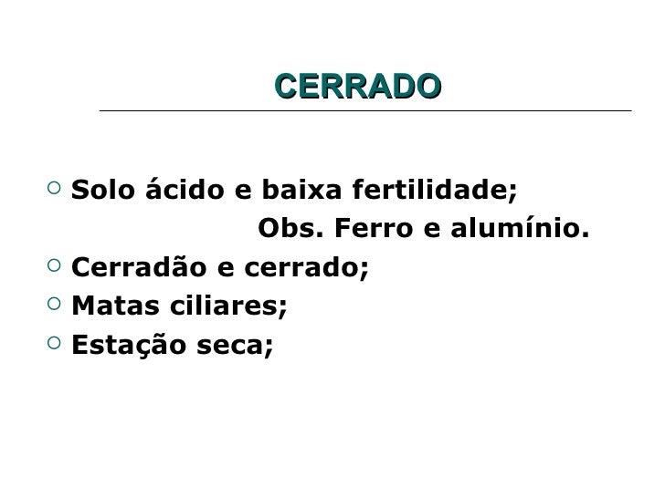 CERRADO   Solo ácido e baixa fertilidade;                 Obs. Ferro e alumínio.   Cerradão e cerrado;   Matas ciliares...