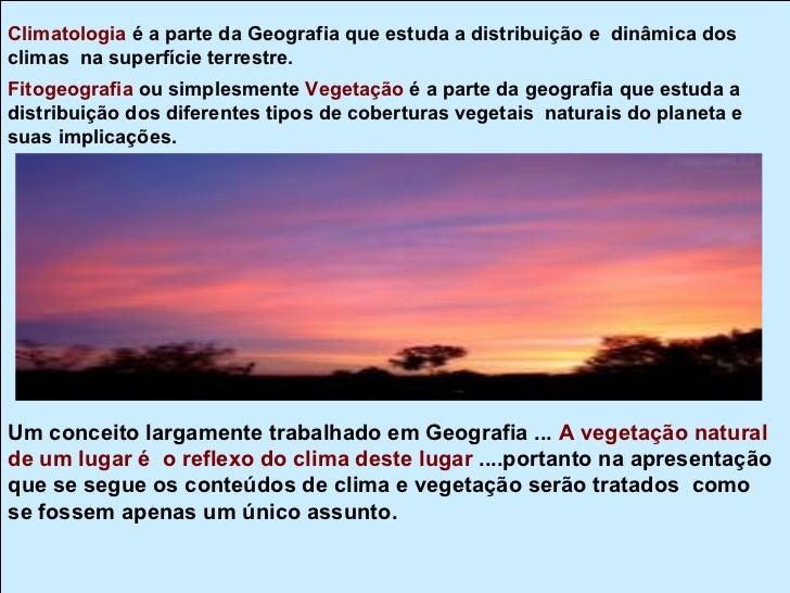 Climatologia é a parte da Geografia que estuda a distribuição e dinâmica dosclimas na superfície terrestre.Fitogeografia o...