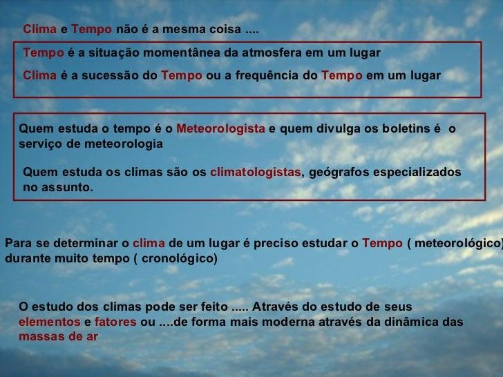 Clima e Tempo não é a mesma coisa ....  Tempo é a situação momentânea da atmosfera em um lugar  Clima é a sucessão do Temp...