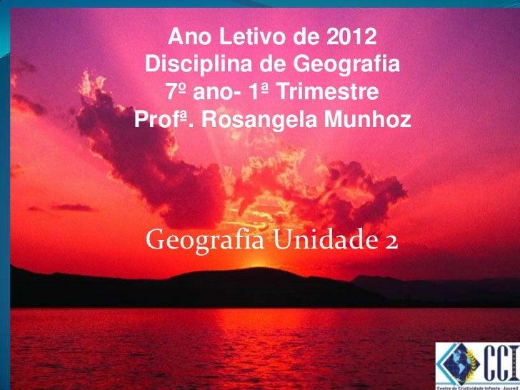 Ano Letivo de 2012 Disciplina de Geografia   7º ano- 1ª TrimestreProfª. Rosangela Munhoz Geografia Unidade 2