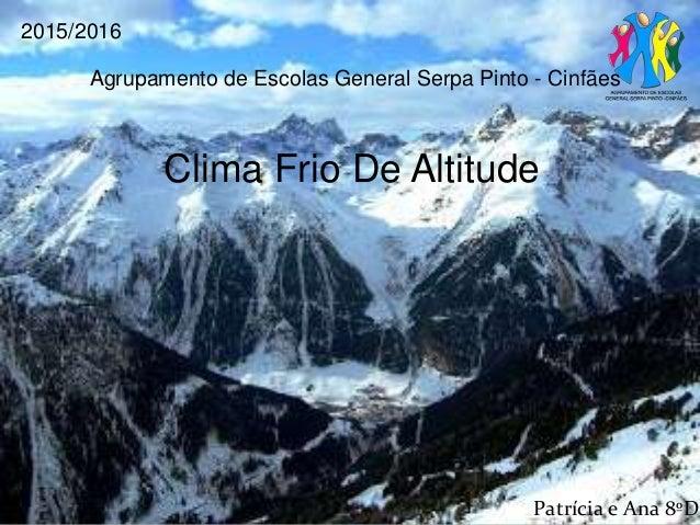 Agrupamento de Escolas General Serpa Pinto - Cinfães 2015/2016 Clima Frio De Altitude Patrícia e Ana 8ºD