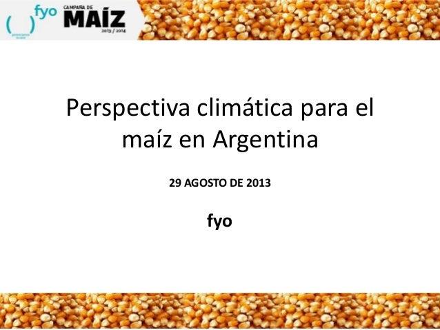 Perspectiva climática para el maíz en Argentina 29 AGOSTO DE 2013 fyo