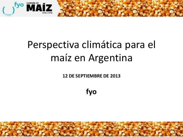 Perspectiva climática para el maíz en Argentina 12 DE SEPTIEMBRE DE 2013 fyo