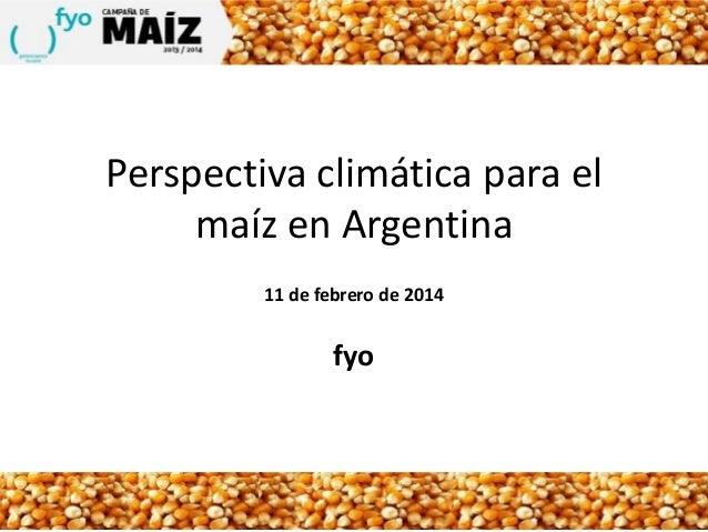 Perspectiva climática para el maíz en Argentina 11 de febrero de 2014  fyo