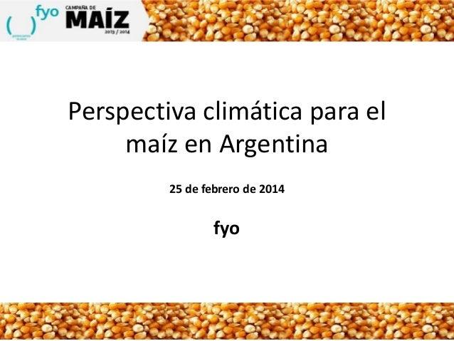Perspectiva climática para el maíz en Argentina 25 de febrero de 2014  fyo