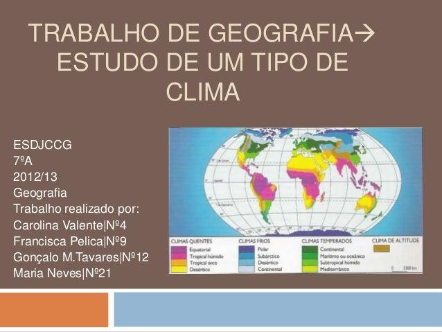TRABALHO DE GEOGRAFIA ESTUDO DE UM TIPO DE CLIMA ESDJCCG 7ºA 2012/13 Geografia Trabalho realizado por: Carolina Valente|N...