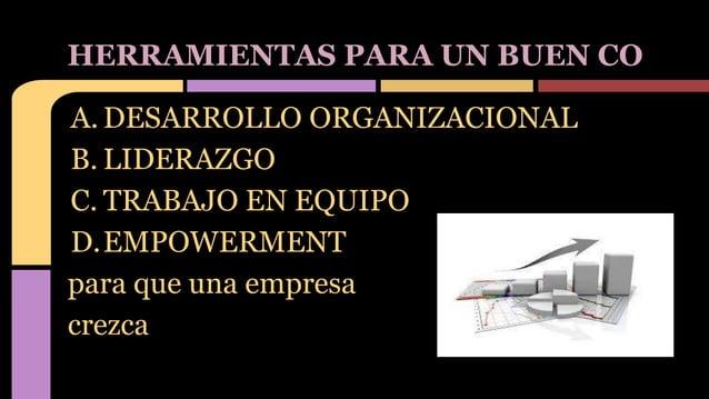 A. DESARROLLO ORGANIZACIONAL B. LIDERAZGO C. TRABAJO EN EQUIPO D.EMPOWERMENT para que una empresa crezca HERRAMIENTAS PARA...