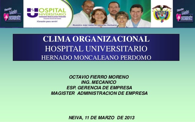 CLIMA ORGANIZACIONAL HOSPITAL UNIVERSITARIO HERNADO MONCALEANO PERDOMO OCTAVIO FIERRO MORENO ING. MECANICO ESP. GERENCIA D...