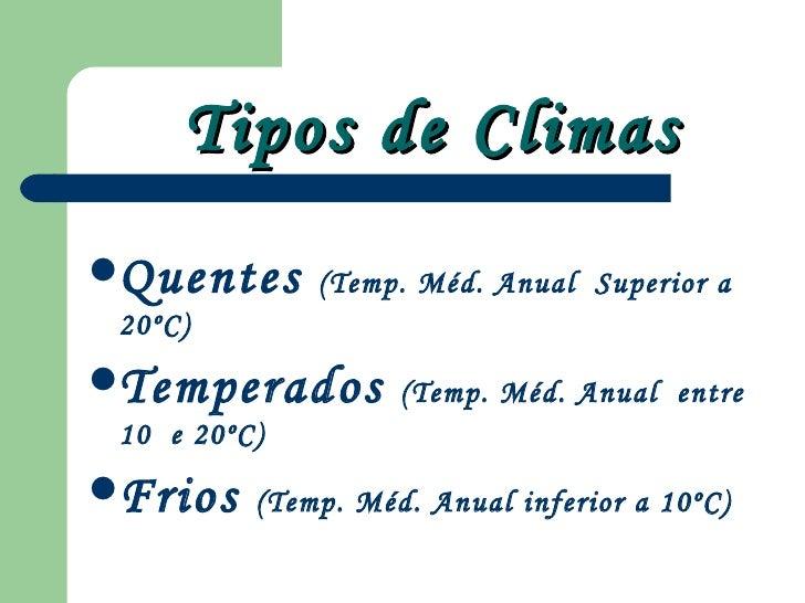 Tipos de Climas <ul><li>Quentes  (Temp. Méd. Anual  Superior a 20ºC)  </li></ul><ul><li>Temperados  (Temp. Méd. Anual  ent...