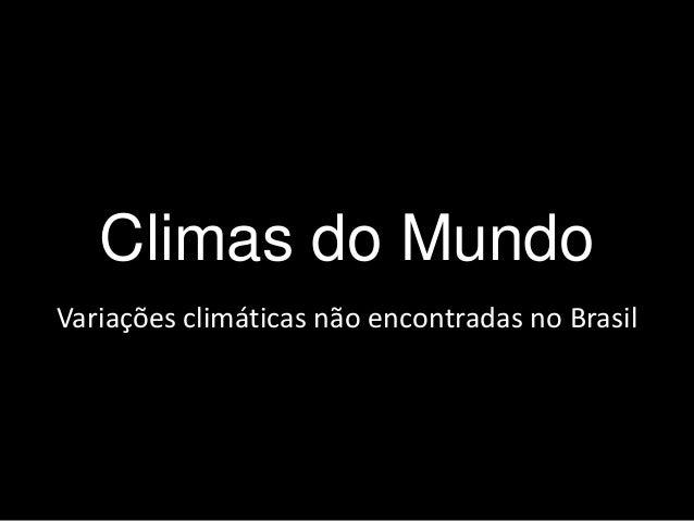 Climas do Mundo  Variações climáticas não encontradas no Brasil