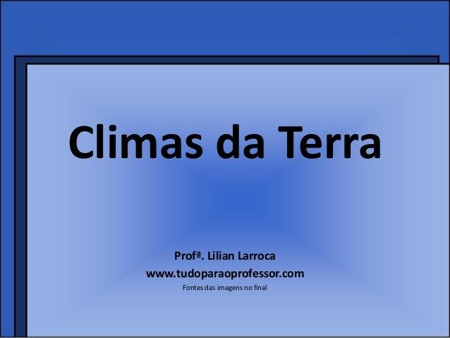 Climas da Terra      Profª. Lilian Larroca   www.tudoparaoprofessor.com         Fontes das imagens no final