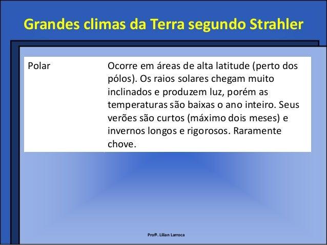 Grandes climas da Terra segundo StrahlerPolar       Ocorre em áreas de alta latitude (perto dos            pólos). Os raio...