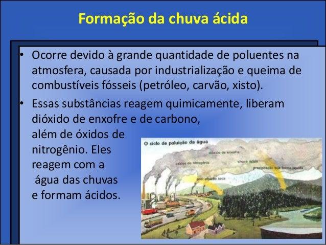 Formação da chuva ácida• Ocorre devido à grande quantidade de poluentes na  atmosfera, causada por industrialização e quei...