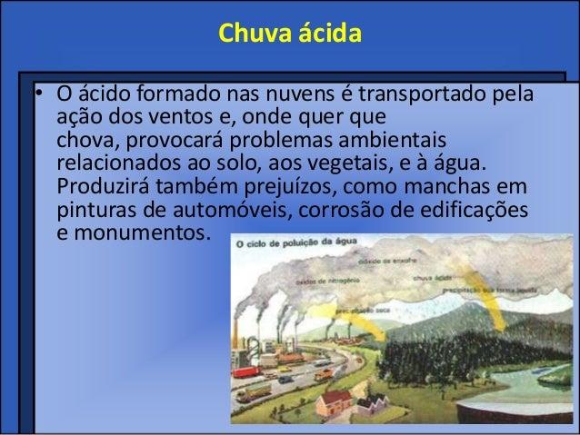 Chuva ácida• O ácido formado nas nuvens é transportado pela  ação dos ventos e, onde quer que  chova, provocará problemas ...