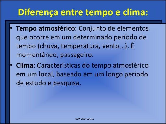Diferença entre tempo e clima:• Tempo atmosférico: Conjunto de elementos  que ocorre em um determinado período de  tempo (...