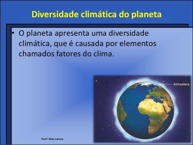Diversidade climática do planeta• O planeta apresenta uma diversidade  climática, que é causada por elementos  chamados fa...