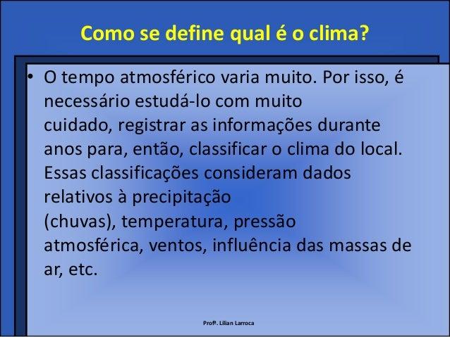 Como se define qual é o clima?• O tempo atmosférico varia muito. Por isso, é  necessário estudá-lo com muito  cuidado, reg...