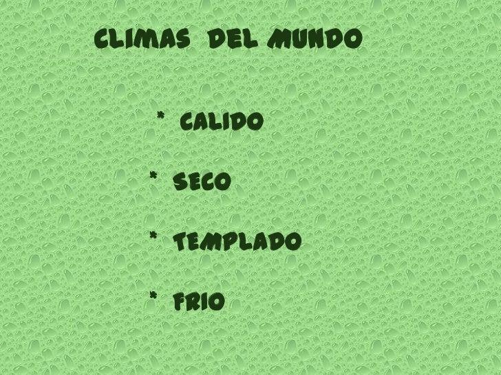 Climas del Mundo   * CALIDO   * SECO   * TEMPLADO   * FRIO