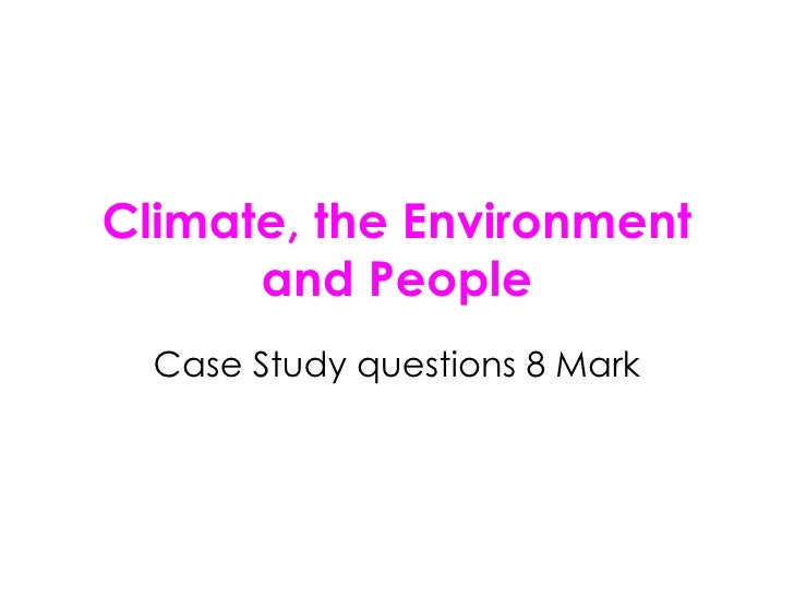 Climate, the Environment and People Case Study questions 8 Mark