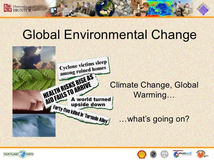 Global Environmental Change Climate Change, Global Warming… … what's going on?