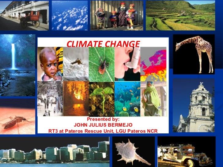 CLIMATE CHANGE                Presented by:          JOHN JULIUS BERMEJORT3 at Pateros Rescue Unit, LGU Pateros NCR
