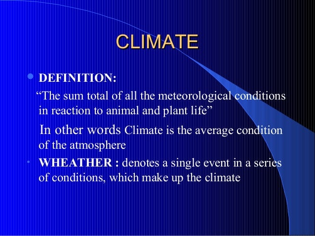 """CLIMATE DEFINITION:    """"The sum total of all the meteorological conditions    in reaction to animal and plant life""""    In..."""