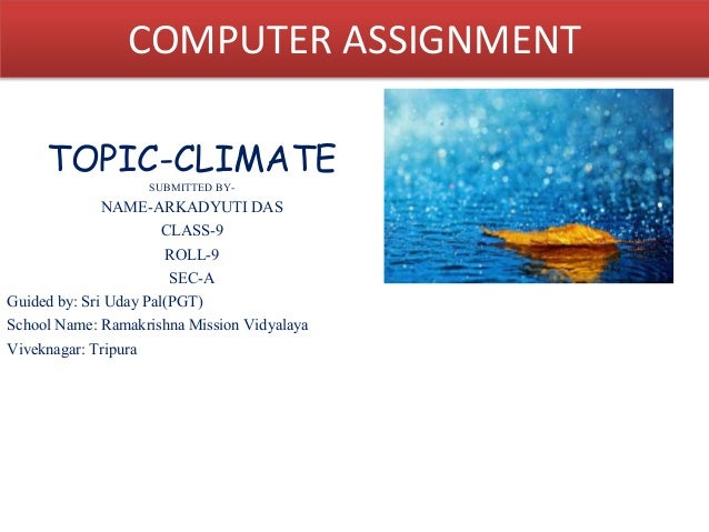 COMPUTER ASSIGNMENT  TOPIC-CLIMATE  SUBMITTED BY-NAME-  ARKADYUTI DAS  CLASS-9  ROLL-9  SEC-A  Guided by: Sri Uday Pal(PGT...