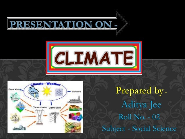 Prepared by– Aditya Jee Roll No. - 02 Subject - Social Science CLIMATE