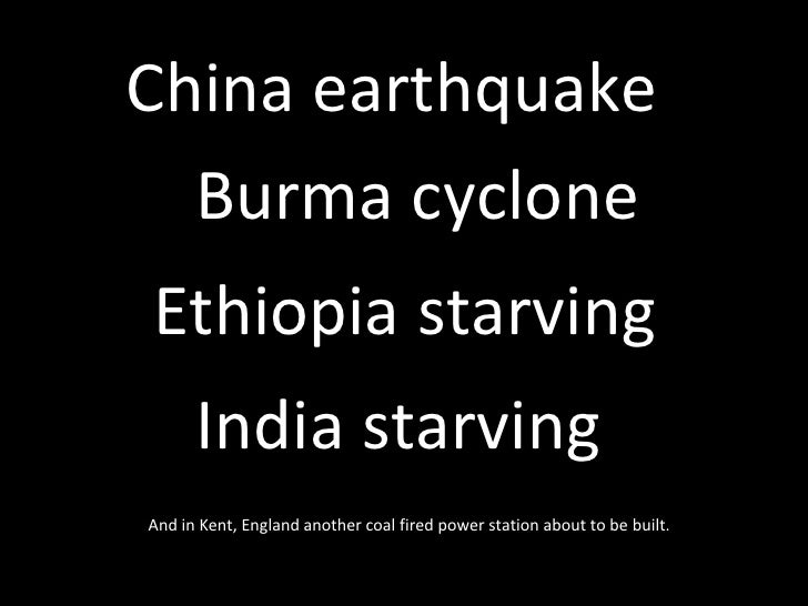 Burma cyclone China earthquake   Ethiopia starving India starving   And in Kent, England another coal fired power station ...