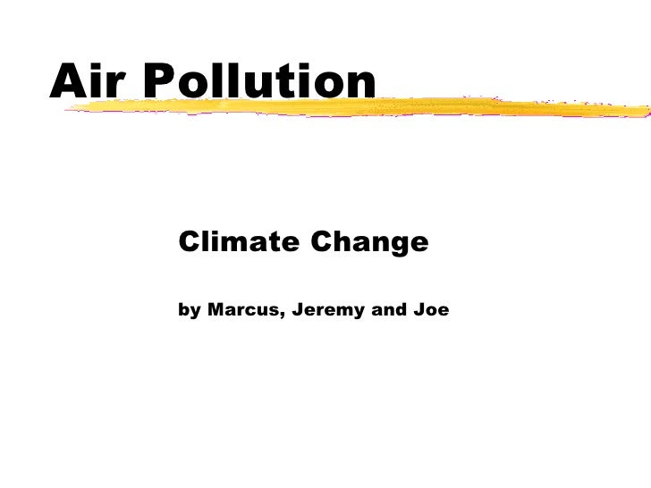 Air Pollution Climate Change by Marcus, Jeremy and Joe