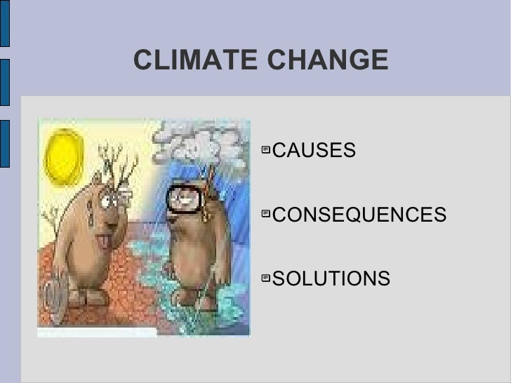 CLIMATE CHANGE <ul><li>CAUSES </li></ul><ul><li>CONSEQUENCES </li></ul><ul><li>SOLUTIONS </li></ul>