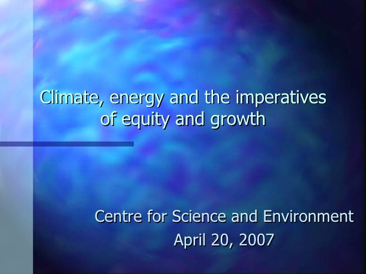 Climate, energy and the imperatives of equity and growth Centre for Science and Environment April 20, 2007