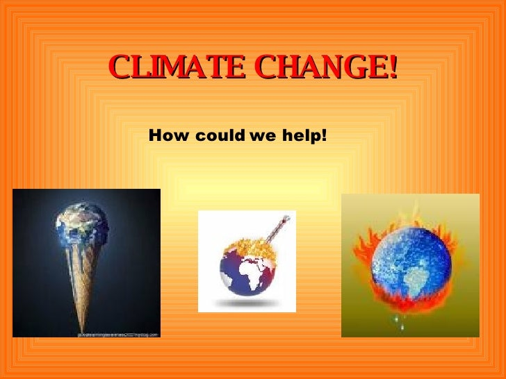 CLIMATE CHANGE! How could we help!