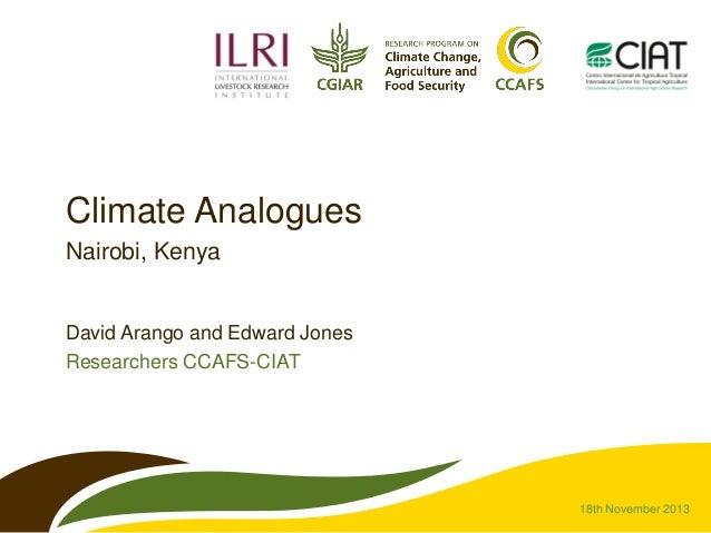 Climate Analogues Nairobi, Kenya  David Arango and Edward Jones Researchers CCAFS-CIAT  18th November 2013