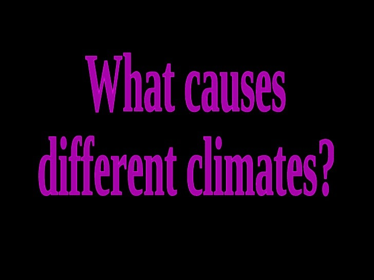 What causes different climates?