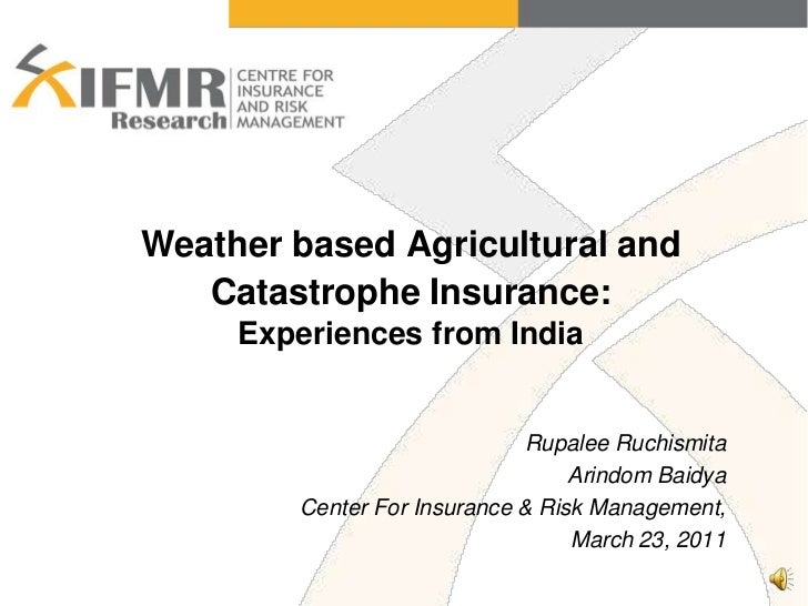 Weather based Agricultural and Catastrophe Insurance:Experiences from India<br />Rupalee Ruchismita <br />Arindom Baidya<b...