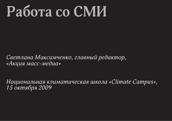 Работа со СМИ  Светлана Максимченко, главный редактор, «Акция масс-медиа»   Национальная климатическая школа «Climate Camp...