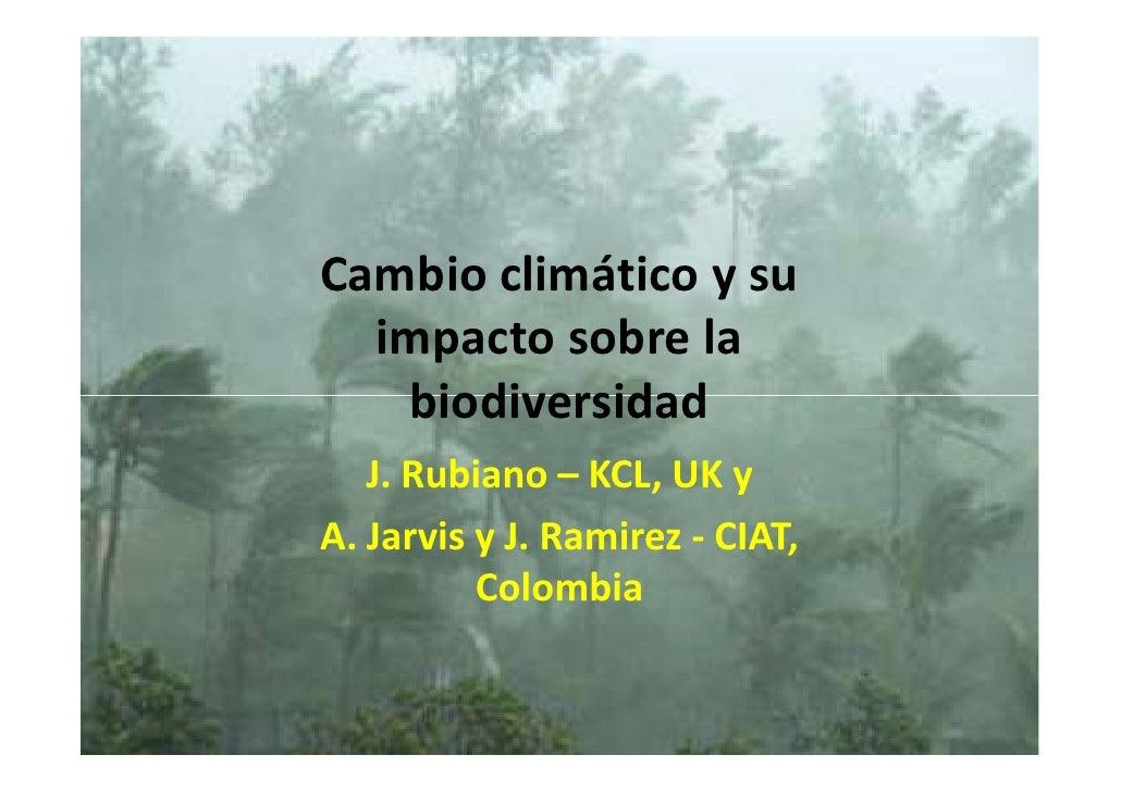 Cambio climático y su   impacto sobre la    biodiversidad    J. Rubiano – KCL, UK y A. Jarvis y J. Ramirez - CIAT,        ...
