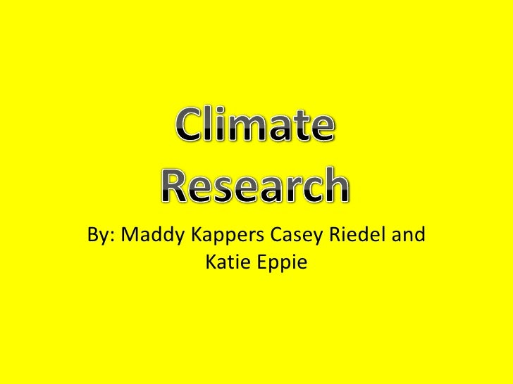 By: MaddyKappers Casey Riedel and Katie Eppie<br />Climate Research <br />