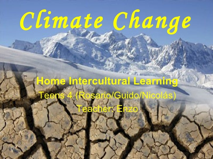 Climate Change Home Intercultural Learning Teens 4 (Rosario/Guido/Nicolás) Teacher: Enzo