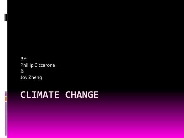 Climate Change<br />BY:<br />Phillip Ciccarone<br />&<br />Joy Zheng<br />